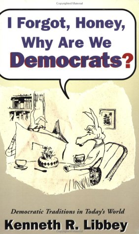 I Forgot, Honey, Why Are We Democrats?: Kenneth R. Libbey