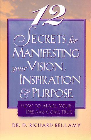 12 Secrets for Manifesting Your Vision, Inspiration & Purpose: How to Make Your Dreams Come ...