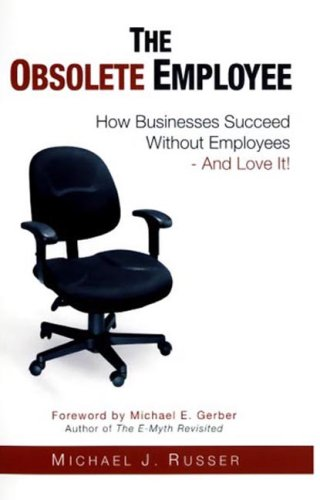 Obsolete Employee How Businesses Succeed Without Employees & Love It: Michael Russer