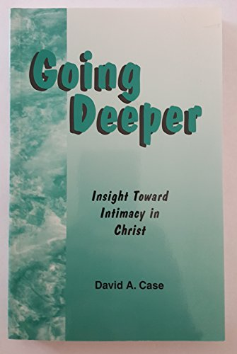 Going deeper: Insight toward intimacy in Christ: David A Case