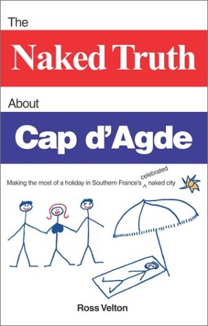 9780966268348: The Naked Truth about Cap D'Agde: Making the Most of a Holiday in Southern France's Celebrated Naked City