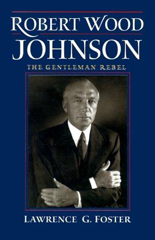 Robert Wood Johnson -- The Gentleman Rebel: Foster, Lawrence G.