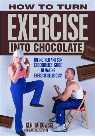 How to Turn Exercise Into Chocolate: The: Ken Rutkowski; Anne