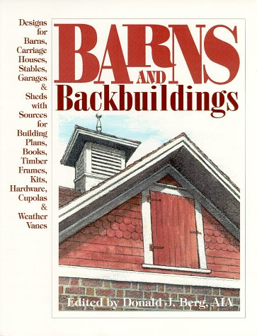 9780966307504: Barns and Backbuildings: Designs for Barns, Carriage Houses, Stables, Garages, & Sheds With Sources for Building Plans, Books, Timber Frames, Kits, Hardware, Cupolas & weather