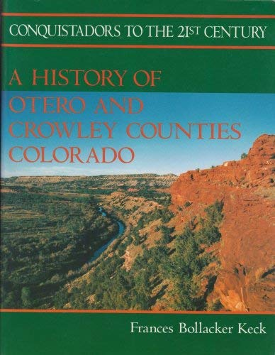 Conquistadors to the 21st Century A Hsitroy of Otero and Crowley Counties, Colorado: Frances ...