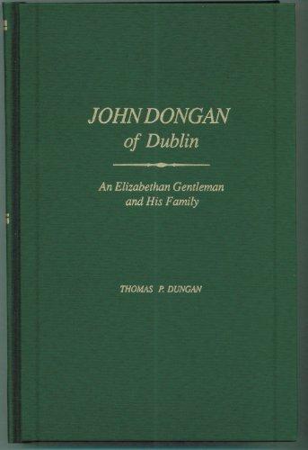 JOHN DONGAN OF DUBLIN: An Elizabethan Gentleman and His Family.: Dungan, Thomas P.