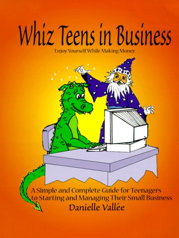 Whiz Teens in Business: Enjoy Yourself While Making Money! A Simple and Complete Guide for ...