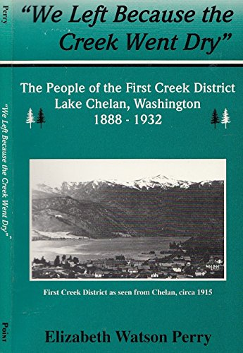9780966356014: We Left Because the Creek Went Dry: The People of the First Creek District Lake Chelan, Washington, 1888-1932