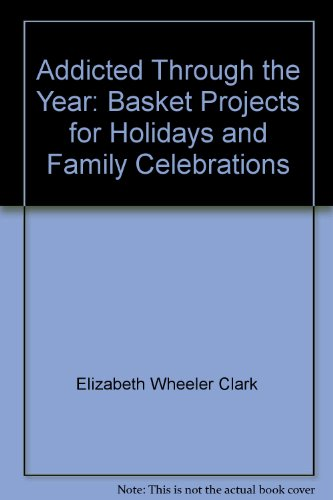 9780966373714: Addicted Through the Year: Basket Projects for Holidays and Family Celebrations