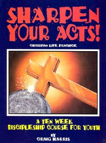 Sharpen Your Acts: Christian Life Practice: Harris, Craig