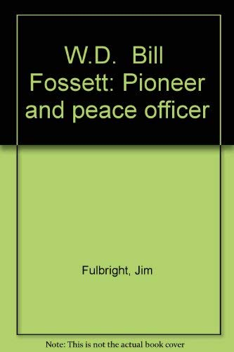 """W. D. """"BILL"""" FOSSETT PIONEER AND PEACE OFFICER (Signed): Fulbright, Jim."""