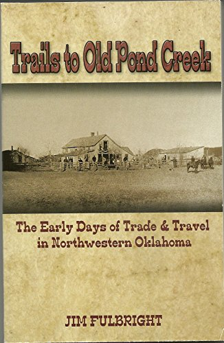 Trails to Old Pond creek, the Early Days of Trade & Travel in Northwestern Oklahoma: Fulbright,...