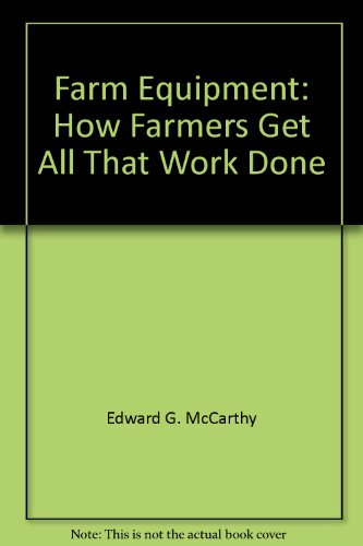 Farm Equipment: How Farmers Get All That Work Done: Edward G. McCarthy