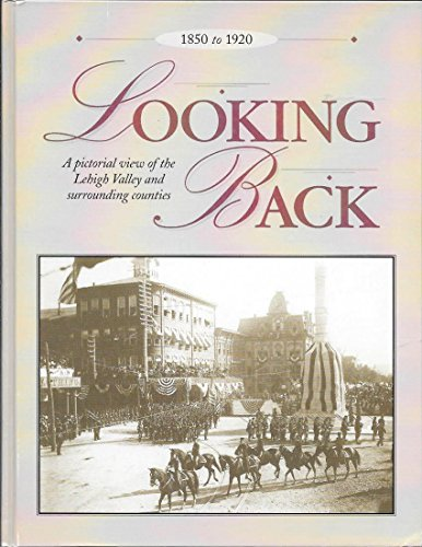 Looking Back: A pictorial view of the Lehigh Valley and surrounding counties: 1850 to 1920