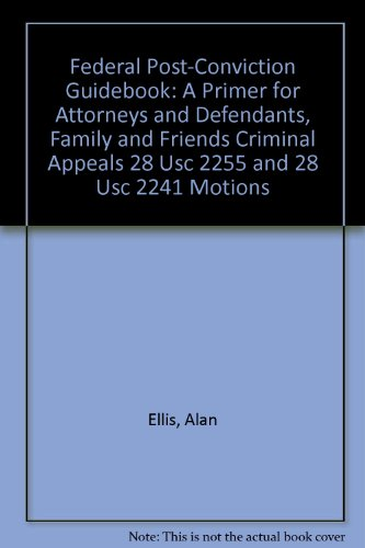 Federal post-conviction guidebook: A primer for attorneys and defendants, family and friends criminal appeals 28 USC 2255 and 28 USC 2241 motions (0966443640) by Ellis, Alan
