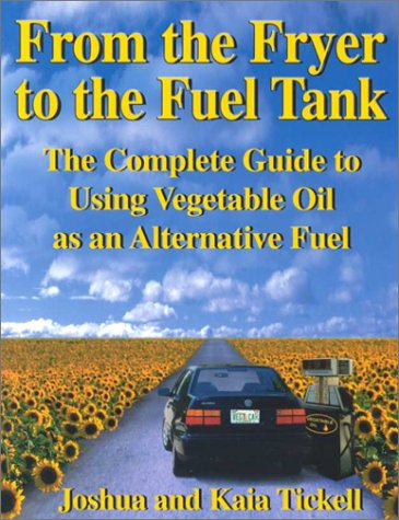 From the Fryer to the Fuel Tank: The Complete Guide to Using Vegetable Oil As an Alternative Fuel: ...