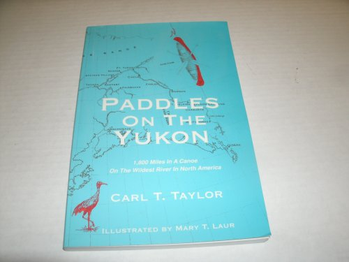 Paddles on the Yukon: 1,800 Miles in a Canoe on the Wildest River in North America: Carl T. Taylor