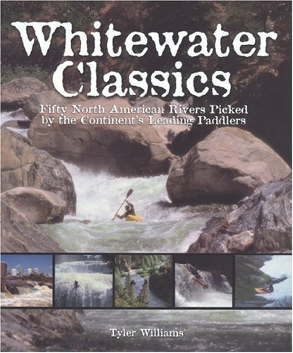 Whitewater Classics: Fifty North American Rivers Picked by the Continent's Leading Paddlers