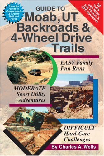 Guide to Moab, UT Backroads & 4-Wheel Drive Trails: Charles A. Wells