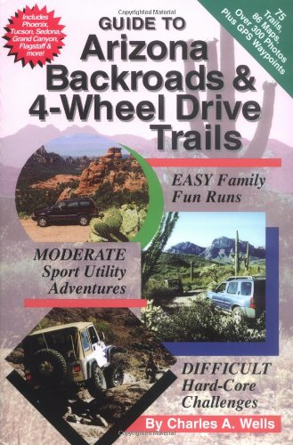 Guide to Arizona Backroads & 4-Wheel Drive Trails: Charles A. Wells