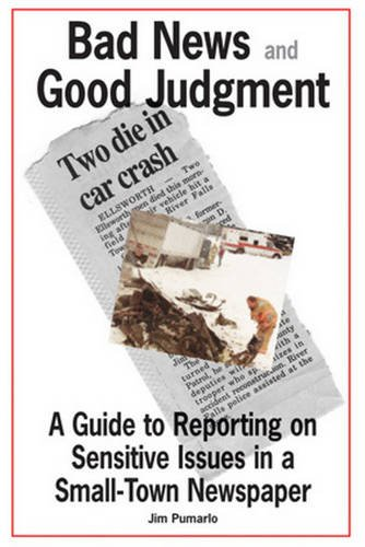 Bad News and Good Judgment: A Guide to Reporting on Sensitive Issues in a Small-Town Newspaper: Jim...
