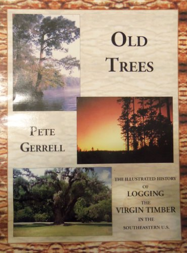 Old trees: The illustrated history of logging the virgin timber in the Southeastern United States: ...