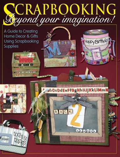 Scrapbooking Beyond Your Imagination: A Guide to Creating Home Decor And Gifts Using Your ...