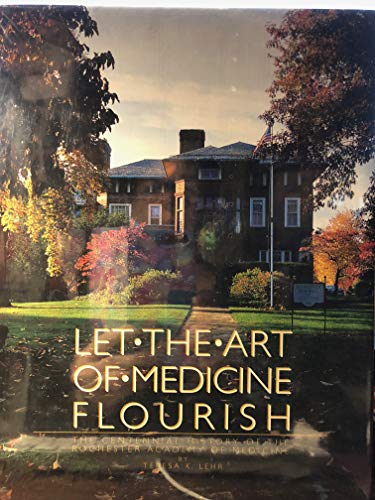 Let the Art of Medicine Flourish: The Centennial History of the Rochester Academy of Medicine: ...