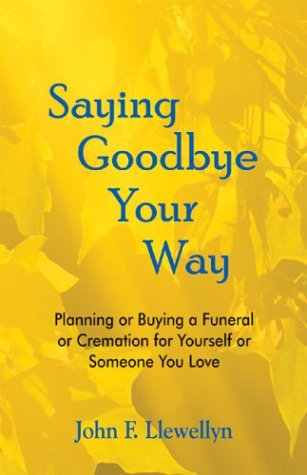 9780966580143: Saying Goodbye Your Way: Planning or Buying a Funeral or Cremation for Yourself or Someone You Love