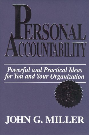 Personal Accountability: Powerful and Practical Ideas for You and Your Organization: John G. Miller