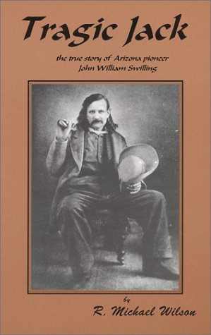 Tragic Jack: The True Story of Arizona Pioneer John William Swilling (0966592522) by R. Michael Wilson
