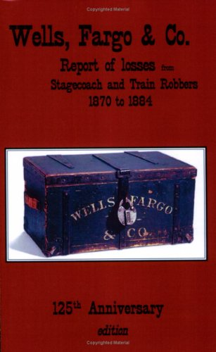 9780966592580: Wells, Fargo & Company Report of losses from Stagecoach and Train Robbers, 1870 to 1884: 125th Anniversary Edition