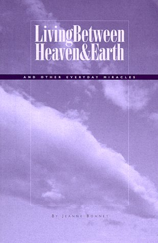 Living Between Heaven and Earth: And Other Everyday Miracles: Bohnet, Jeanne