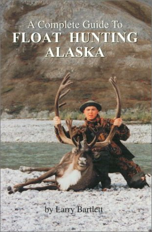 A Complete Guide To Float Hunting Alaska (0966603508) by Larry Bartlett