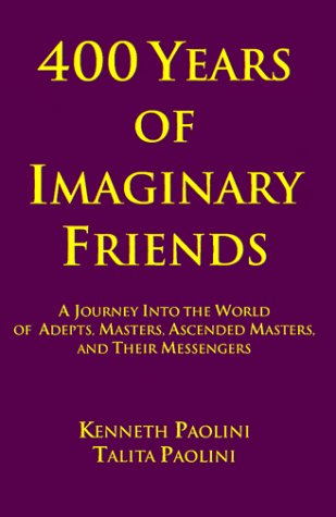 400 Years of Imaginary Friends: A Journey into the World of Adepts, Masters, Ascended Masters, and ...