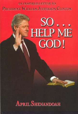 So-- Help Me God!: An Inspired Letter to President William Jefferson Clinton: Shenandoah, April