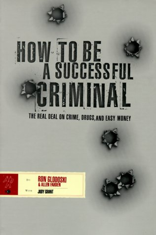 How to Be a Successful Criminal: The Real Deal on Crime, Drugs, and Easy Money: Glodoski, Ron and ...