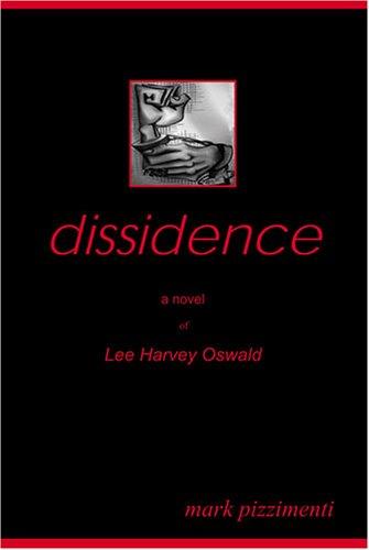 Dissidence: A Novel of Lee Harvey Oswald: Mark Pizzimenti
