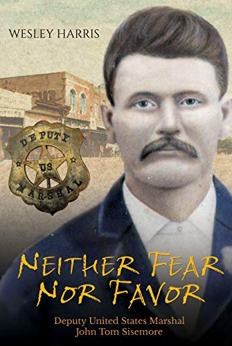 Neither Fear Nor Favor: Deputy United States Marshal John Tom Sisemore: Wesley L Harris