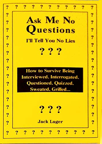 9780966693263: Ask Me No Questions, I'll Tell You No Lies: How to Survive Being Interviewed, Interrogated, Questioned, Quizzed, Sweated, Grilled...