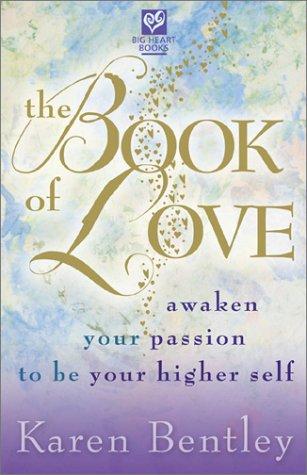 The Book of Love: Awaken Your Passion to be Your Higher Self: Karen Bentley