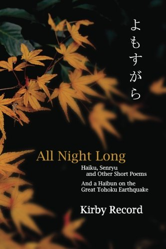 All Night Long: Haiku, Senryu, and Other Short Poems and a Haibun on the Great Tohoku Earthquake: ...