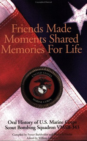 Friends Made, Moments Shared, Memories for Life: An Oral History of Vmsb 343 United States Marine ...