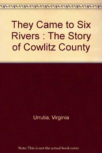 They Came to Six Rivers: The Story of Cowlitz County: Virginia Urrantia
