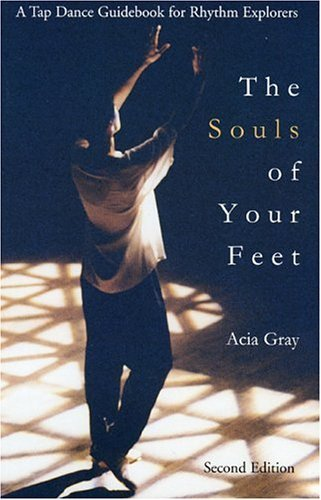 The Souls of Your Feet. A Tap Dance Guidebook for Rhythm Explorers.: Gray, Acia