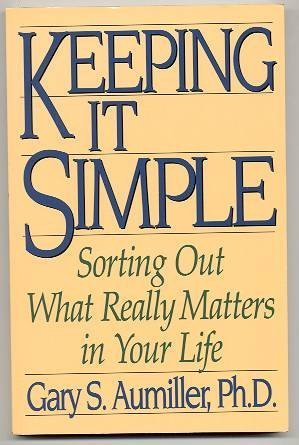 Keeping It Simple: Sorting Out What Really Matters In Your Life: Aumiller, Gary S.