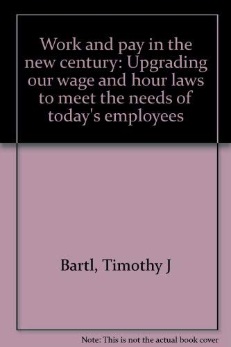 Work and pay in the new century: Upgrading our wage and hour laws to meet the needs of today's...