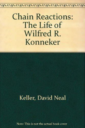Chain Reactions: The Life of Wilfred R. Konneker: Keller, David Neal