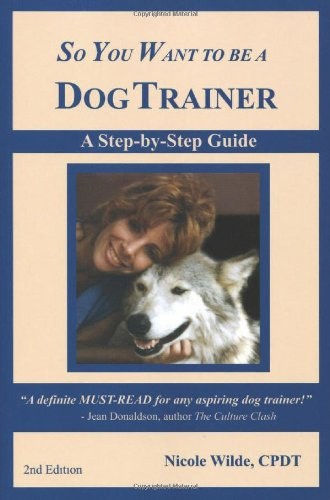 So you want to be a dog trainer, 3rd edition: nicole wilde.