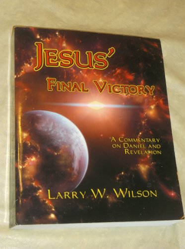 Jesus' Final Victory: A Commentary on Daniel and Revelation Wilson, Larry W.